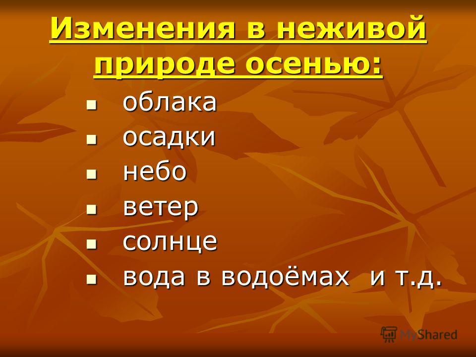 Изменения в неживой природе осенью: облака облака осадки осадки небо небо ветер ветер солнце солнце вода в водоёмах и т.д. вода в водоёмах и т.д.