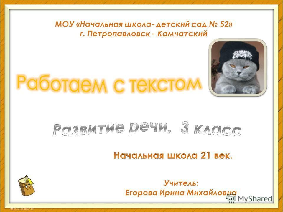 МОУ «Начальная школа- детский сад 52» г. Петропавловск - Камчатский Учитель: Егорова Ирина Михайловна