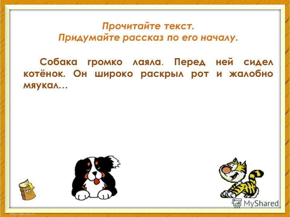 Прочитайте текст. Придумайте рассказ по его началу. Собака громко лаяла. Перед ней сидел котёнок. Он широко раскрыл рот и жалобно мяукал…
