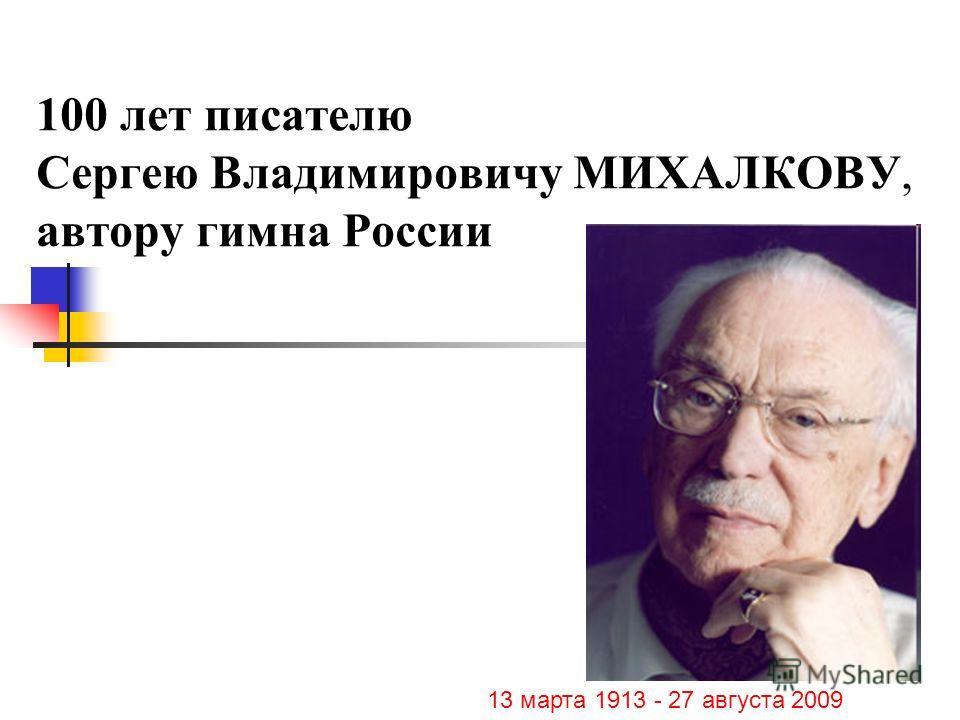 100 лет писателю Сергею Владимировичу МИХАЛКОВУ, автору гимна России 13 марта 1913 - 27 августа 2009