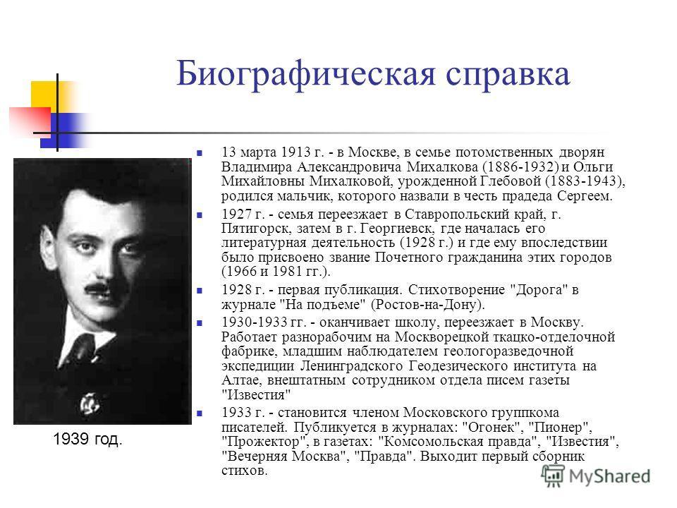 Биографическая справка 13 марта 1913 г. - в Москве, в семье потомственных дворян Владимира Александровича Михалкова (1886-1932) и Ольги Михайловны Михалковой, урожденной Глебовой (1883-1943), родился мальчик, которого назвали в честь прадеда Сергеем.