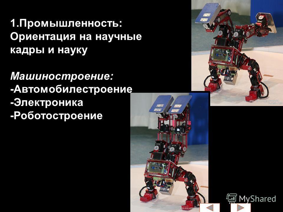 1.Промышленность: Ориентация на научные кадры и науку Машиностроение: -Автомобилестроение -Электроника -Роботостроение