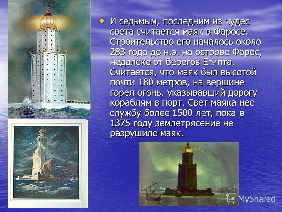 И седьмым, последним из чудес света считается маяк в Фаросе. Строительство его началось около 283 года до н.э. на острове Фарос, недалеко от берегов Египта. Считается, что маяк был высотой почти 180 метров, на вершине горел огонь, указывавший дорогу