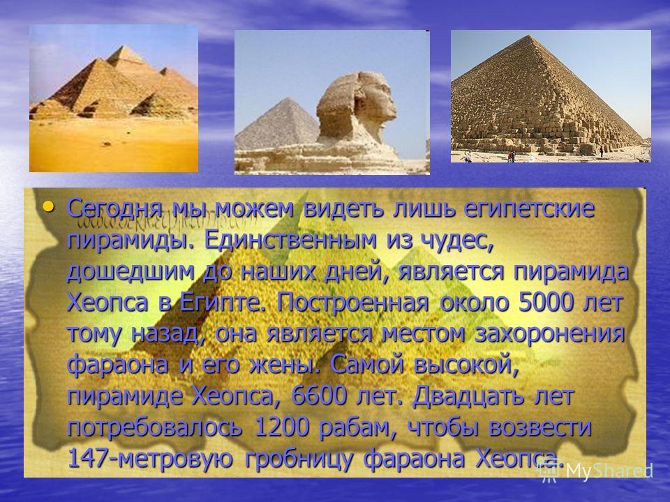 Сегодня мы можем видеть лишь египетские пирамиды. Единственным из чудес, дошедшим до наших дней, является пирамида Хеопса в Египте. Построенная около 5000 лет тому назад, она является местом захоронения фараона и его жены. Самой высокой, пирамиде Хео