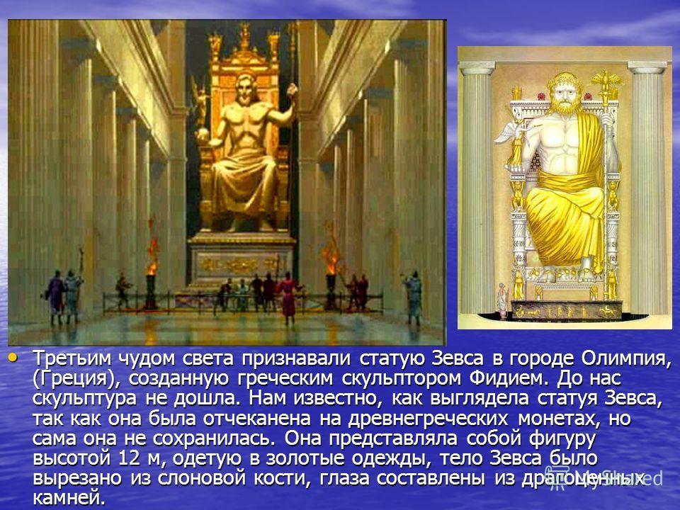 Третьим чудом света признавали статую Зевса в городе Олимпия, (Греция), созданную греческим скульптором Фидием. До нас скульптура не дошла. Нам известно, как выглядела статуя Зевса, так как она была отчеканена на древнегреческих монетах, но сама она
