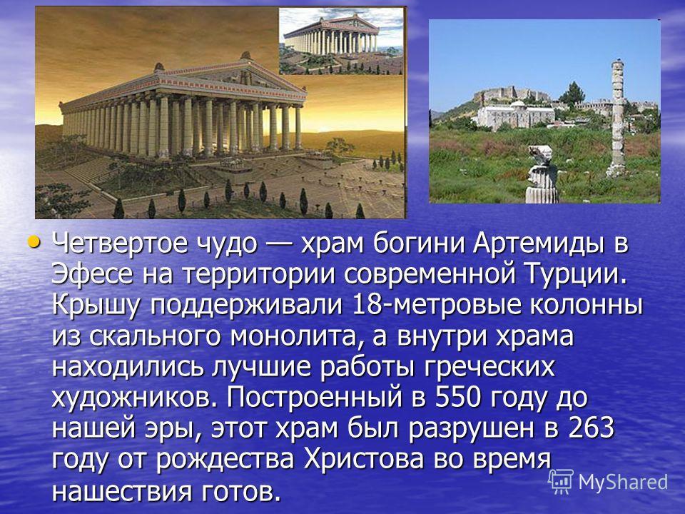 Четвертое чудо храм богини Артемиды в Эфесе на территории современной Турции. Крышу поддерживали 18-метровые колонны из скального монолита, а внутри храма находились лучшие работы греческих художников. Построенный в 550 году до нашей эры, этот храм б