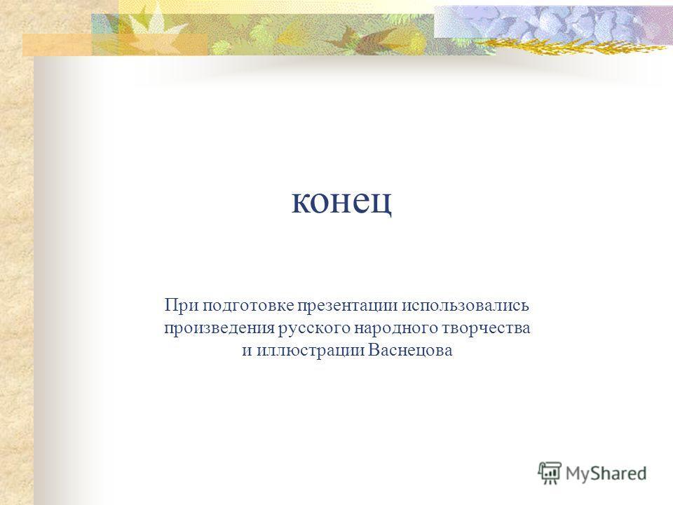 При подготовке презентации использовались произведения русского народного творчества и иллюстрации Васнецова конец