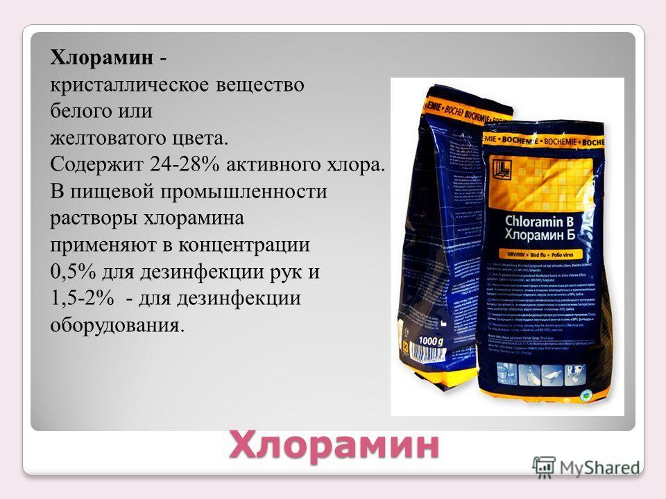 Хлорамин Хлорамин - кристаллическое вещество белого или желтоватого цвета. Содержит 24-28% активного хлора. В пищевой промышленности растворы хлорамина применяют в концентрации 0,5% для дезинфекции рук и 1,5-2% - для дезинфекции оборудования.