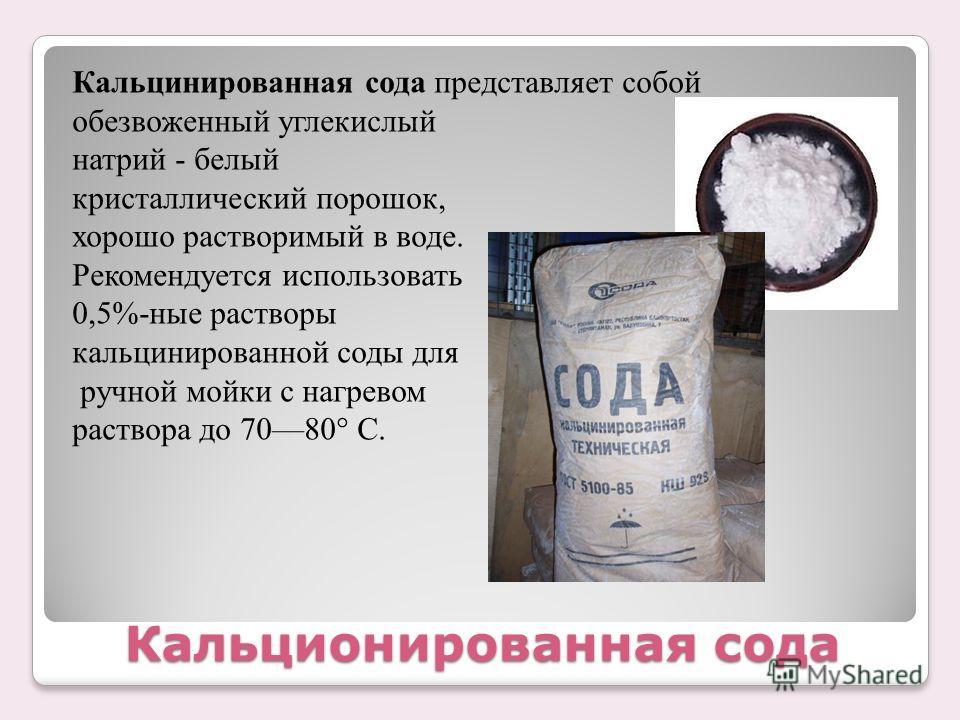 Кальционированная сода Кальцинированная сода представляет собой обезвоженный углекислый натрий - белый кристаллический порошок, хорошо растворимый в воде. Рекомендуется использовать 0,5%-ные растворы кальцинированной соды для ручной мойки с нагревом