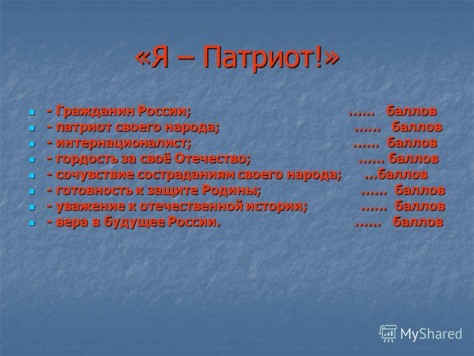 «Я – Патриот!» - Гражданин России; …… баллов - Гражданин России; …… баллов - патриот своего народа; …… баллов - патриот своего народа; …… баллов - интернационалист; …… баллов - интернационалист; …… баллов - гордость за своё Отечество; …… баллов - гор