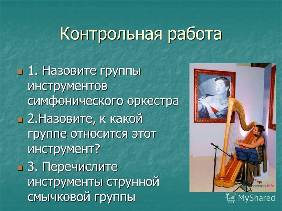 Контрольная работа 1. Назовите группы инструментов симфонического оркестра 1. Назовите группы инструментов симфонического оркестра 2.Назовите, к какой группе относится этот инструмент? 2.Назовите, к какой группе относится этот инструмент? 3. Перечисл