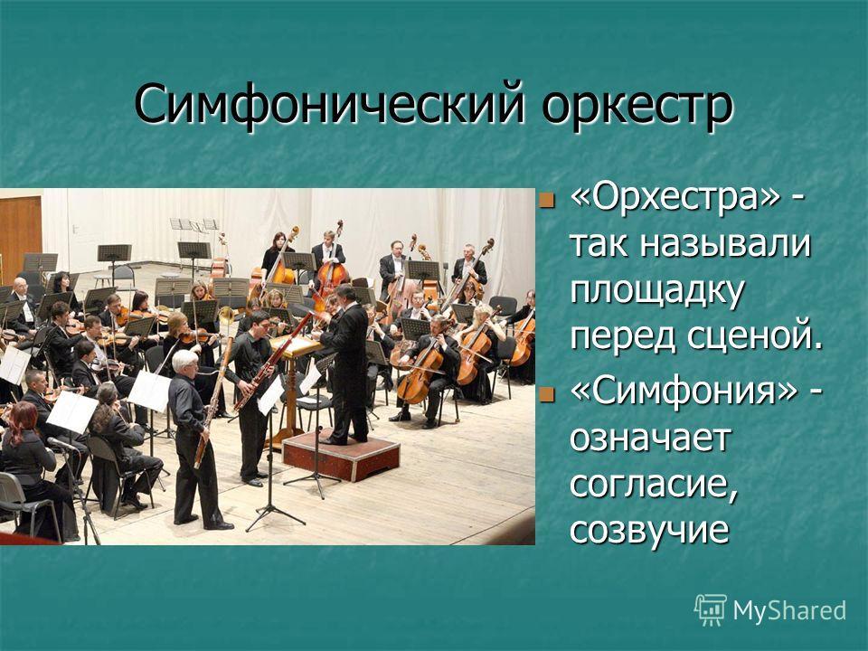 Симфонический оркестр «Орхестра» - так называли площадку перед сценой. «Орхестра» - так называли площадку перед сценой. «Симфония» - означает согласие, созвучие «Симфония» - означает согласие, созвучие