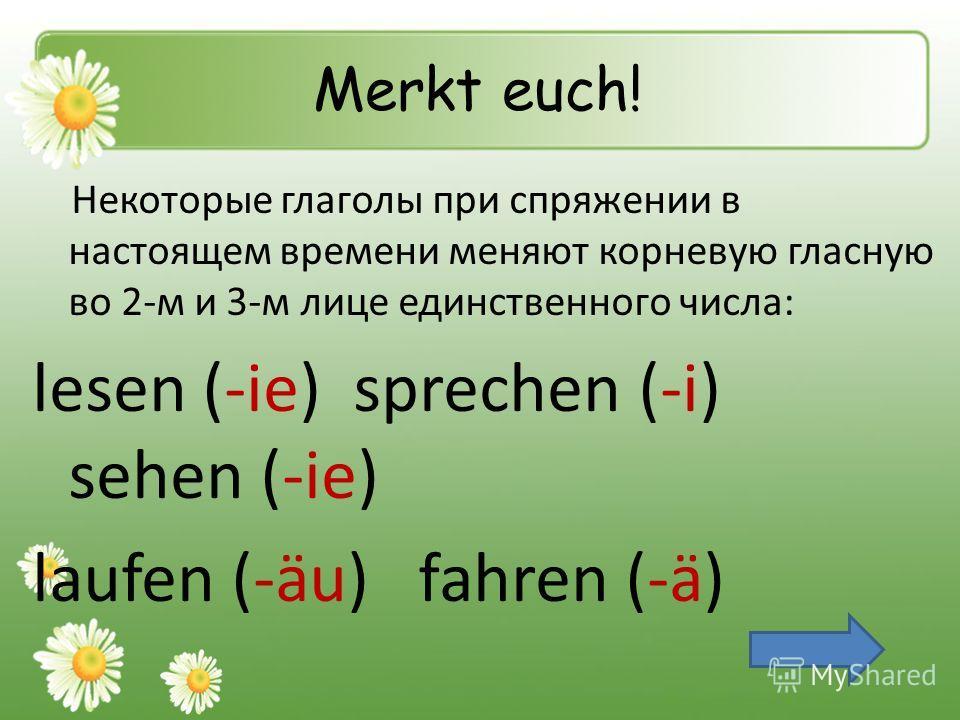 Merkt euch! Некоторые глаголы при спряжении в настоящем времени меняют корневую гласную во 2-м и 3-м лице единственного числа: lesen (-ie) sprechen (-i) sehen (-ie) laufen (-äu) fahren (-ä)