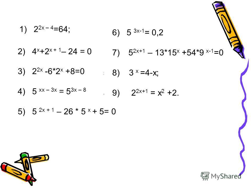 1) 2 2x – 4 =64; 2) 4 x +2 x + 1 – 24 = 0 3) 2 2x -6*2 x +8=0 4) 5 xx – 3x = 5 3x – 8 5) 5 2x + 1 – 26 * 5 x + 5= 0 ; - 6) 5 3x-1 = 0,2 7) 5 2x+1 – 13*15 x +54*9 x-1 =0 8) 3 x =4-x; 9) 2 2x+1 = x 2 +2.