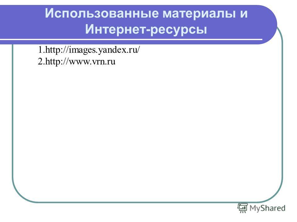 1.http://images.yandex.ru/ 2.http://www.vrn.ru Использованные материалы и Интернет-ресурсы