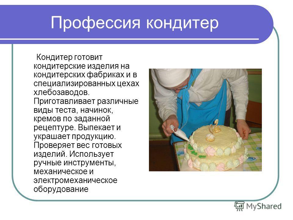 Профессия кондитер Кондитер готовит кондитерские изделия на кондитерских фабриках и в специализированных цехах хлебозаводов. Приготавливает различные виды теста, начинок, кремов по заданной рецептуре. Выпекает и украшает продукцию. Проверяет вес гото
