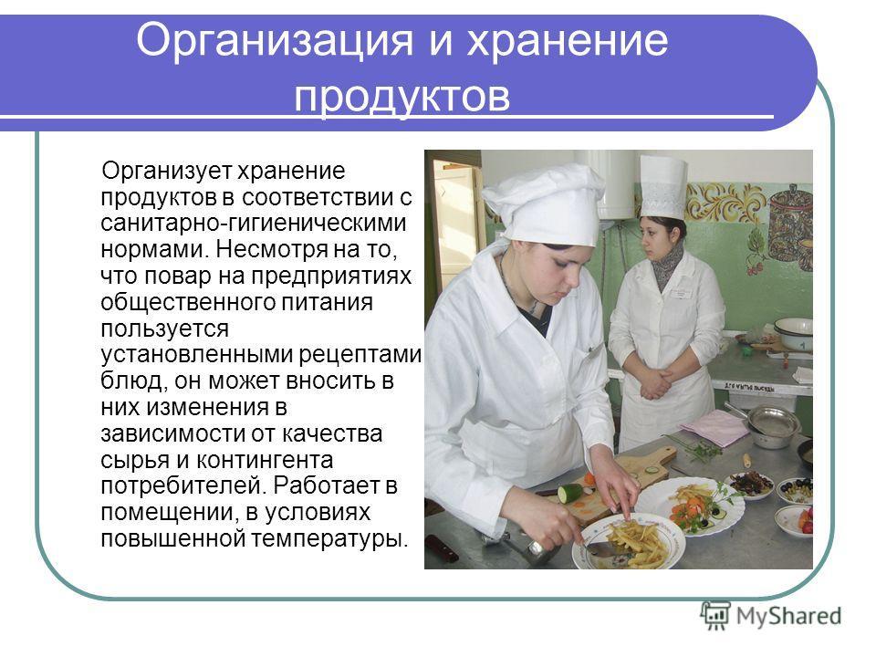 Организация и хранение продуктов Организует хранение продуктов в соответствии с санитарно-гигиеническими нормами. Несмотря на то, что повар на предприятиях общественного питания пользуется установленными рецептами блюд, он может вносить в них изменен