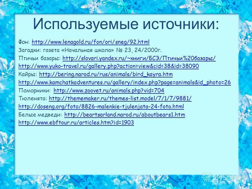 Используемые источники: Фон: http://www.lenagold.ru/fon/ori/sneg/92.htmlhttp://www.lenagold.ru/fon/ori/sneg/92. html Загадки: газета «Начальная школа» 23, 24/2000 г. Птичьи базары: http://slovari.yandex.ru/~книги/БСЭ/Птичьи%20 базары/http://slovari.y