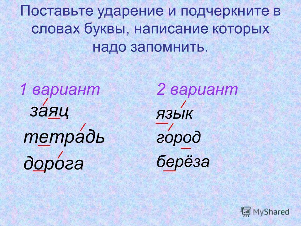 Поставьте ударение и подчеркните в словах буквы, написание которых надо запомнить. 1 вариант заяц тетрадь дорога 2 вариант язык город берёза