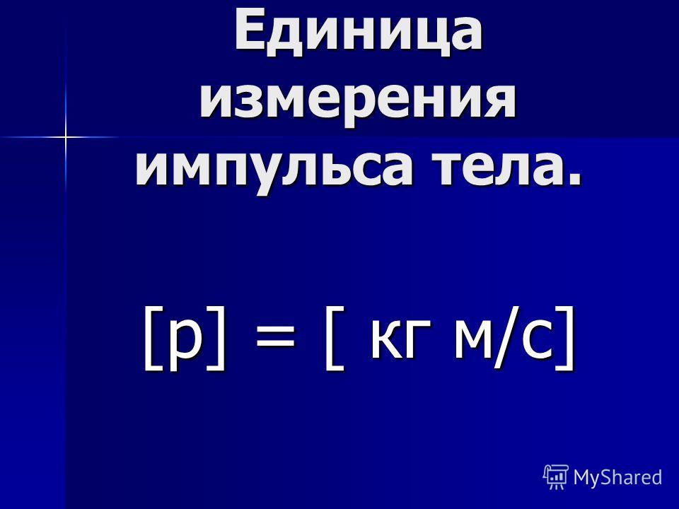 Единица измерения импульса тела. [р] = [ кг м/с]
