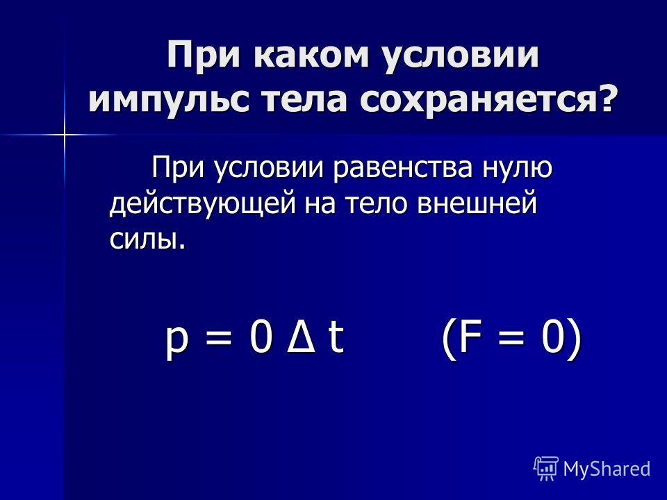 При каком условии импульс тела сохраняется? При условии равенства нулю действующей на тело внешней силы. р = 0 t (F = 0) р = 0 t (F = 0)