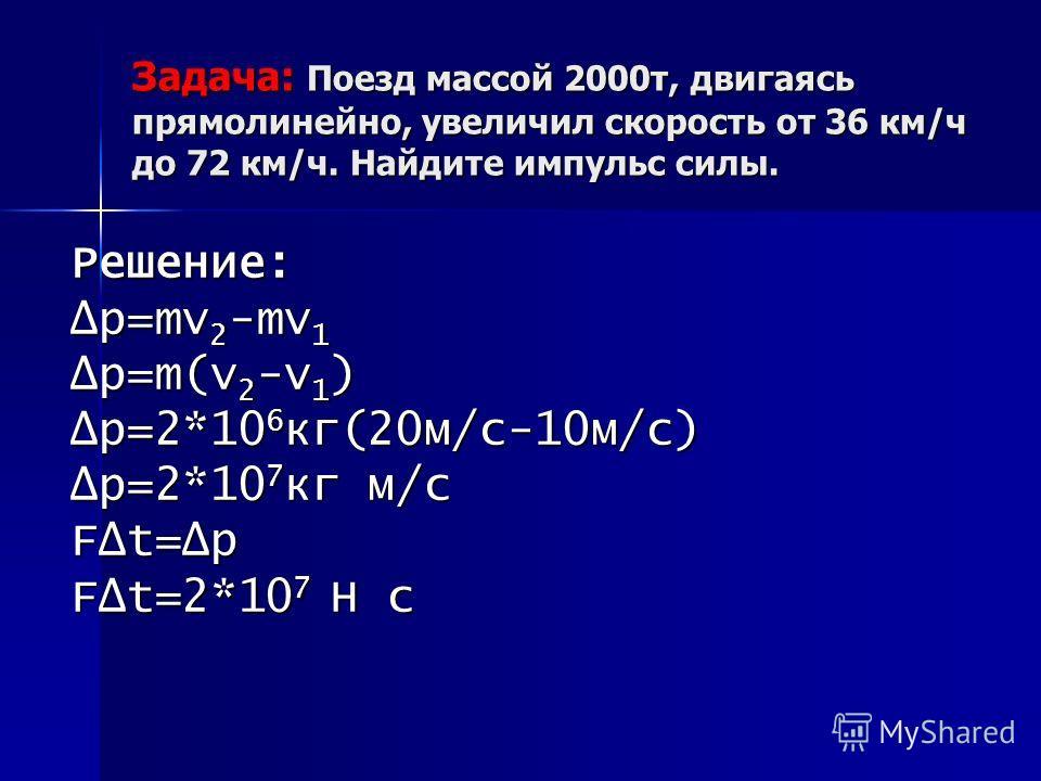 Задача: Поезд массой 2000 т, двигаясь прямолинейно, увеличил скорость от 36 км/ч до 72 км/ч. Найдите импульс силы. Решение: р=mv2-mv1 р=m(v2-v1) р=2*106 кг(20 м/с-10 м/с) р=2*107 кг м/с Ft=р Ft=2*107 Н с