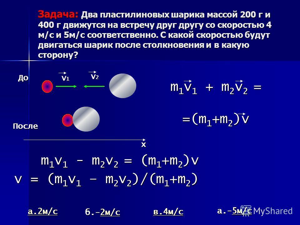 Задача: Два пластилиновых шарика массой 200 г и 400 г движутся на встречу друг другу со скоростью 4 м/с и 5 м/с соответственно. С какой скоростью будут двигаться шарик после столкновения и в какую сторону? V1V1V1V1 V2V2V2V2 х До После m1v1 + m2v2 = =
