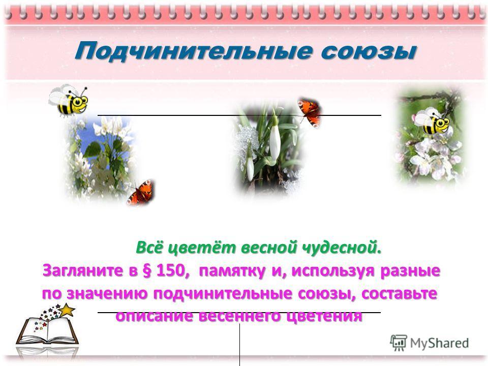 Подчинительные союзы Всё цветёт весной чудесной. Всё цветёт весной чудесной. Загляните в § 150, памятку и, используя разные по значению подчинительные союзы, составьте по значению подчинительные союзы, составьте описание весеннего цветения описание в