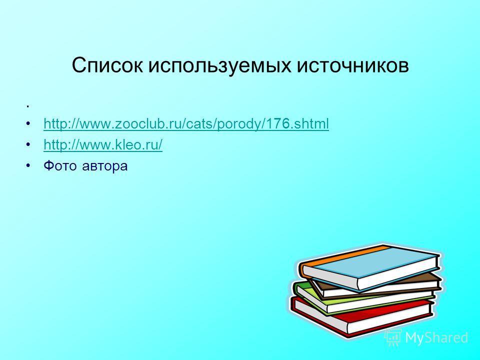 Список используемых источников. http://www.zooclub.ru/cats/porody/176. shtml http://www.kleo.ru/ Фото автора
