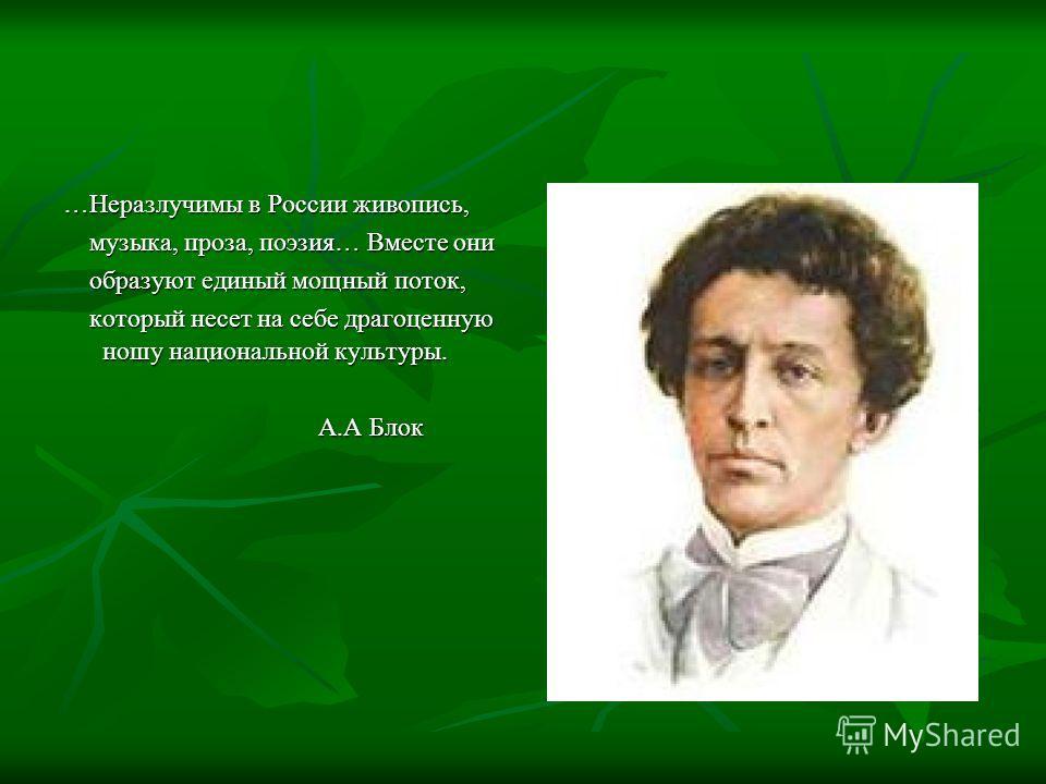 …Неразлучимы в России живопись, музыка, проза, поэзия… Вместе они музыка, проза, поэзия… Вместе они образуют единый мощный поток, образуют единый мощный поток, который несет на себе драгоценную ношу национальной культуры. который несет на себе драгоц