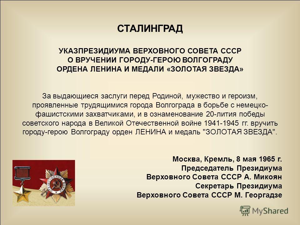 СТАЛИНГРАД УКАЗПРЕЗИДИУМА ВЕРХОВНОГО СОВЕТА СССР О ВРУЧЕНИИ ГОРОДУ-ГЕРОЮ ВОЛГОГРАДУ ОРДЕНА ЛЕНИНА И МЕДАЛИ «ЗОЛОТАЯ ЗВЕЗДА» За выдающиеся заслуги перед Родиной, мужество и героизм, проявленные трудящимися города Волгограда в борьбе с немецко- фашистс