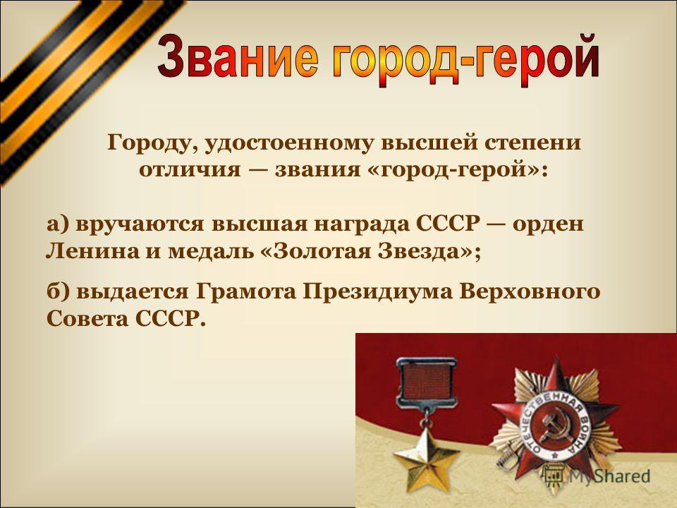Городу, удостоенному высшей степени отличия звания «город-герой»: а) вручаются высшая награда СССР орден Ленина и медаль «Золотая Звезда»; б) выдается Грамота Президиума Верховного Совета СССР.