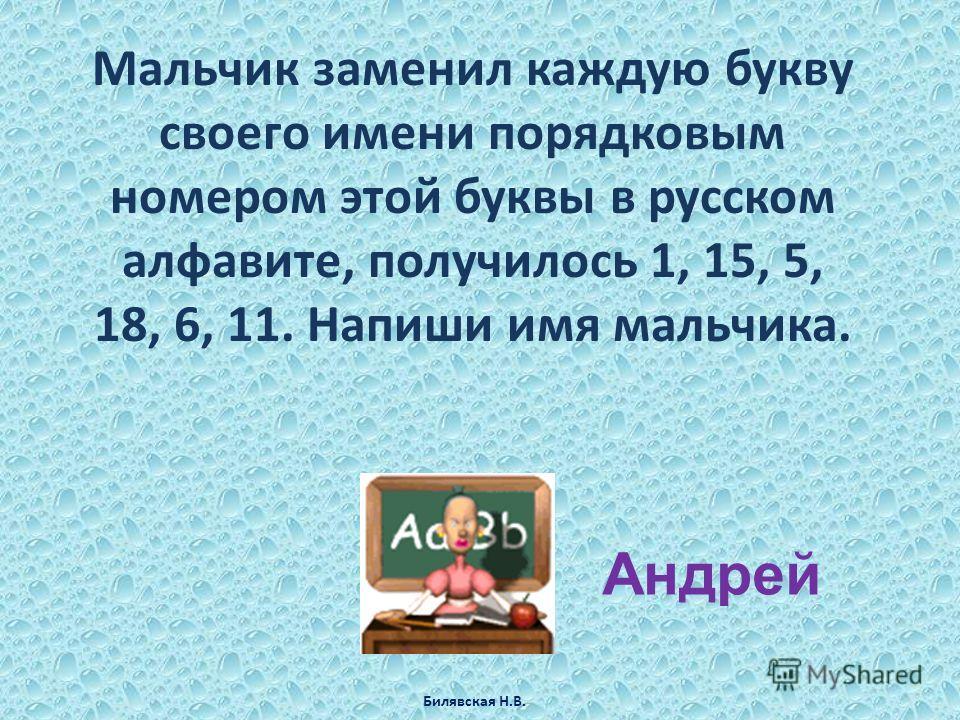 Мальчик заменил каждую букву своего имени порядковым номером этой буквы в русском алфавите, получилось 1, 15, 5, 18, 6, 11. Напиши имя мальчика. Андрей Билявская Н.В.