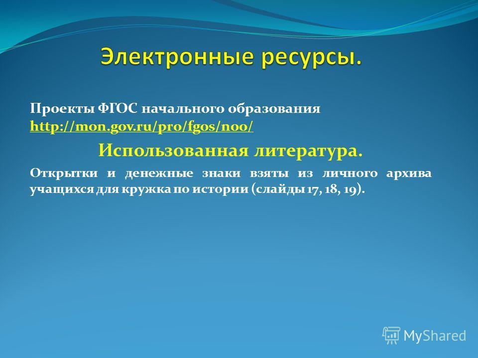 Проекты ФГОС начального образования http://mon.gov.ru/pro/fgos/noo/ http://mon.gov.ru/pro/fgos/noo/ Использованная литература. Открытки и денежные знаки взяты из личного архива учащихся для кружка по истории (слайды 17, 18, 19).