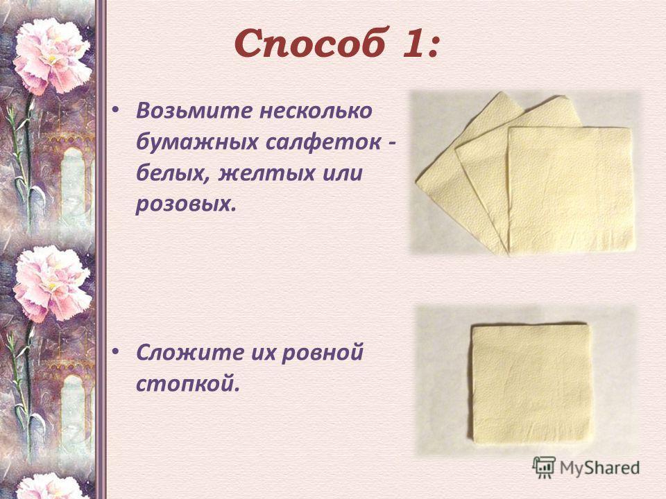 Способ 1: Возьмите несколько бумажных салфеток - белых, желтых или розовых. Сложите их ровной стопкой.