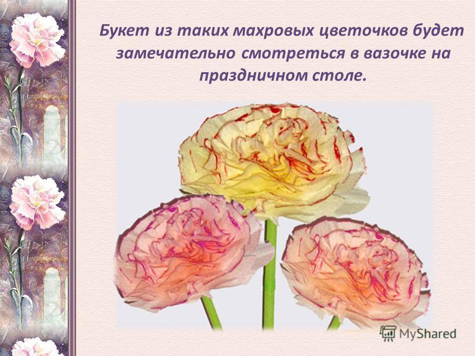 Букет из таких махровых цветочков будет замечательно смотреться в вазочке на праздничном столе.