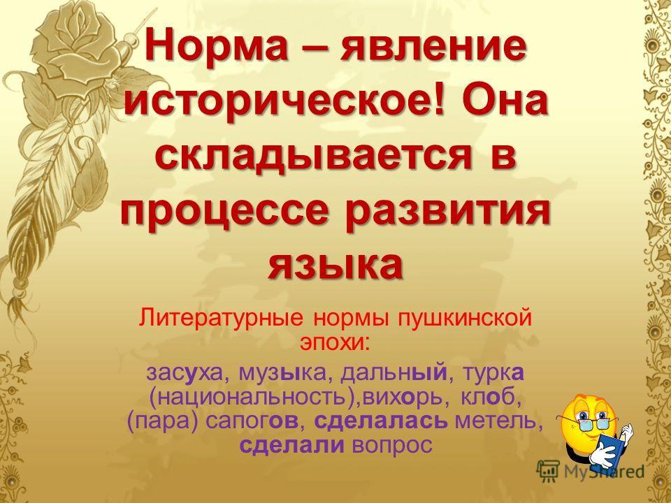 Норма – явление историческое! Она складывается в процессе развития языка Литературные нормы пушкинской эпохи: засуха, музыка, дальный, турка (национальность),вихорь, клоб, (пара) сапогов, сделалась метель, сделали вопрос