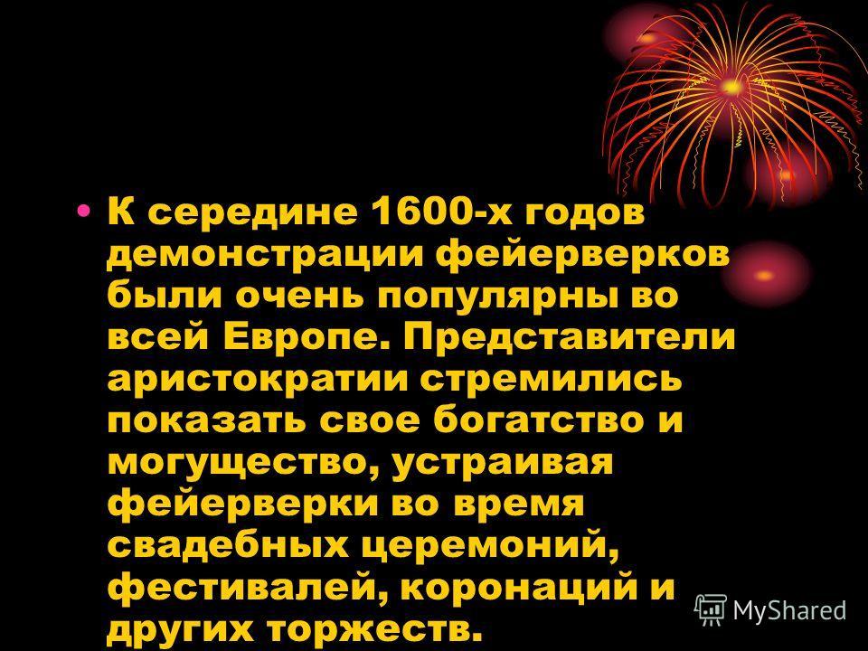 К середине 1600-х годов демонстрации фейерверков были очень популярны во всей Европе. Представители аристократии стремились показать свое богатство и могущество, устраивая фейерверки во время свадебных церемоний, фестивалей, коронаций и других торжес