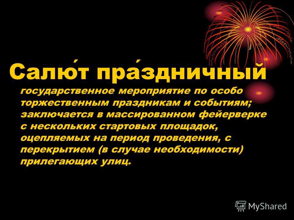 Салют праздничный государственное мероприятие по особо торжественным праздникам и событиям; заключается в массированном фейерверке с нескольких стартовых площадок, оцепляемых на период проведения, с перекрытием (в случае необходимости) прилегающих ул