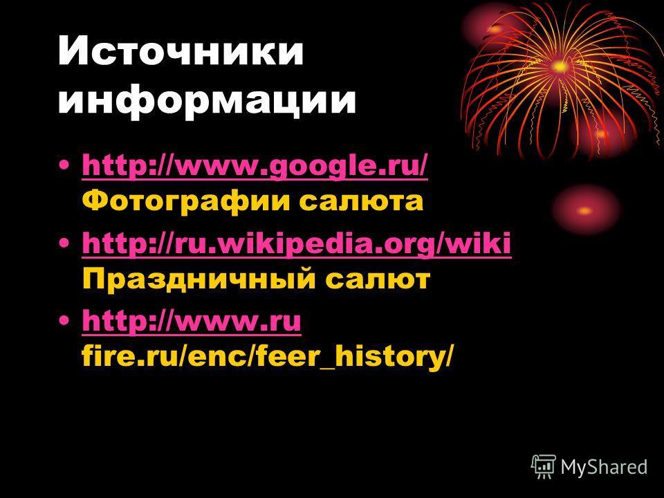 Источники информации http://www.google.ru/ Фотографии салютаhttp://www.google.ru/ http://ru.wikipedia.org/wiki Праздничный салютhttp://ru.wikipedia.org/wiki http://www.ru fire.ru/enc/feer_history/http://www.ru