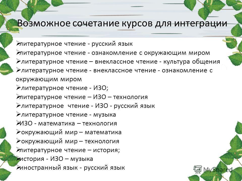 Возможное сочетание курсов для интеграции литературное чтение - русский язык литературное чтение - ознакомление с окружающим миром литературное чтение – внеклассное чтение - культура общения литературное чтение - внеклассное чтение - ознакомление с о