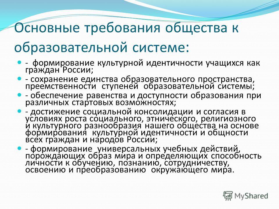 Основные требования общества к образовательной системе : - формирование культурной идентичности учащихся как граждан России; - сохранение единства образовательного пространства, преемственности ступеней образовательной системы; - обеспечение равенств