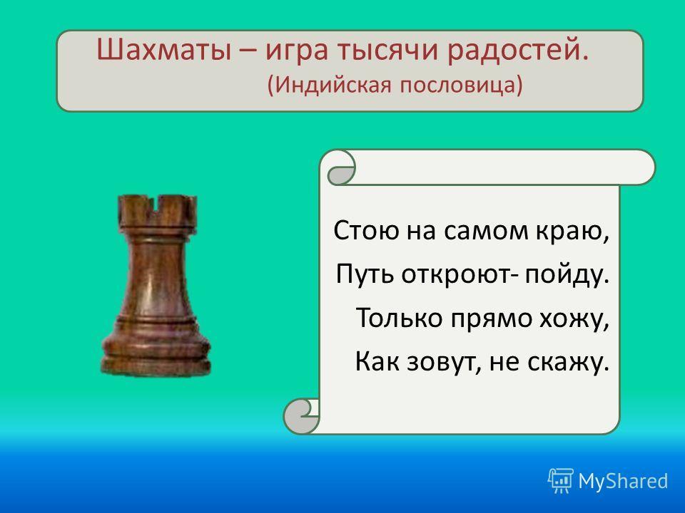 Шахматы – игра тысячи радостей. (Индийская пословица) Стою на самом краю, Путь откроют- пойду. Только прямо хожу, Как зовут, не скажу.