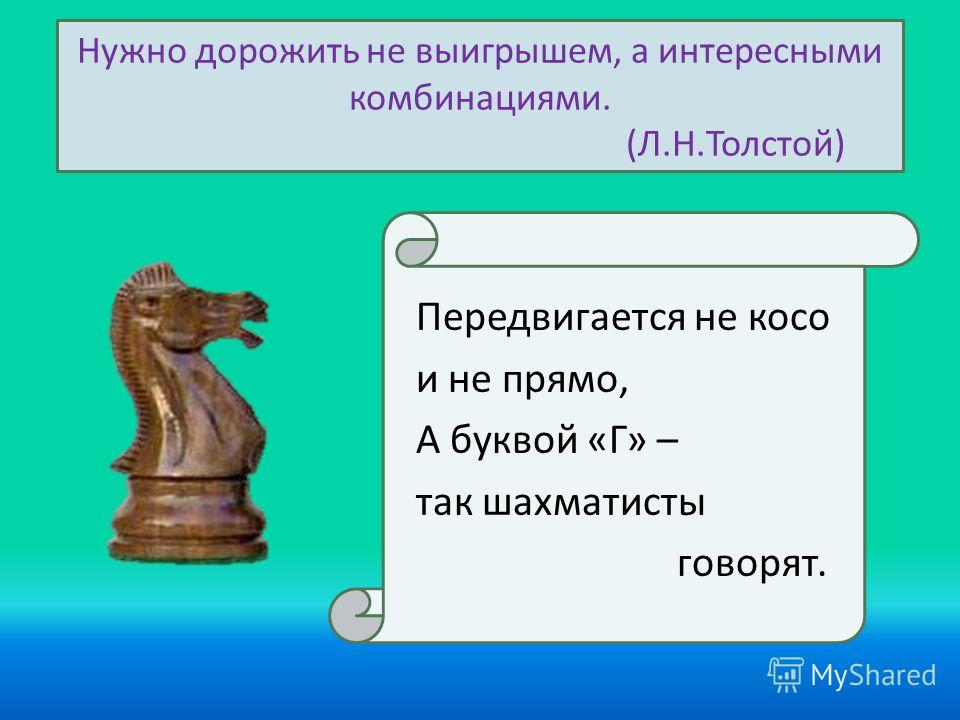 Нужно дорожить не выигрышем, а интересными комбинациями. (Л.Н.Толстой) Передвигается не косо и не прямо, А буквой «Г» – так шахматисты говорят.