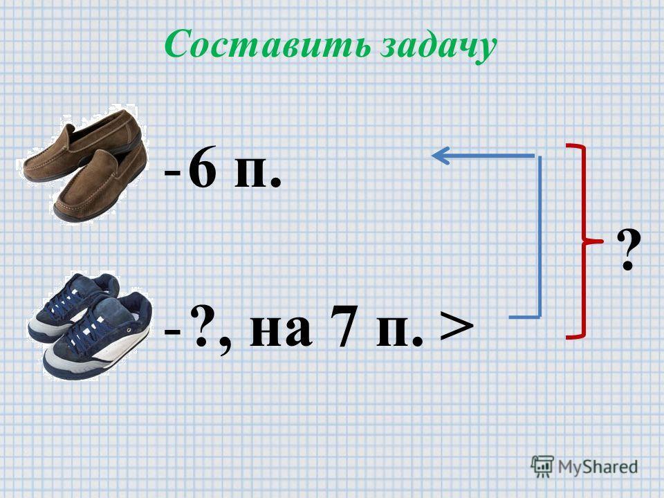 Составить задачу -6 п. -?, на 7 п. > ?