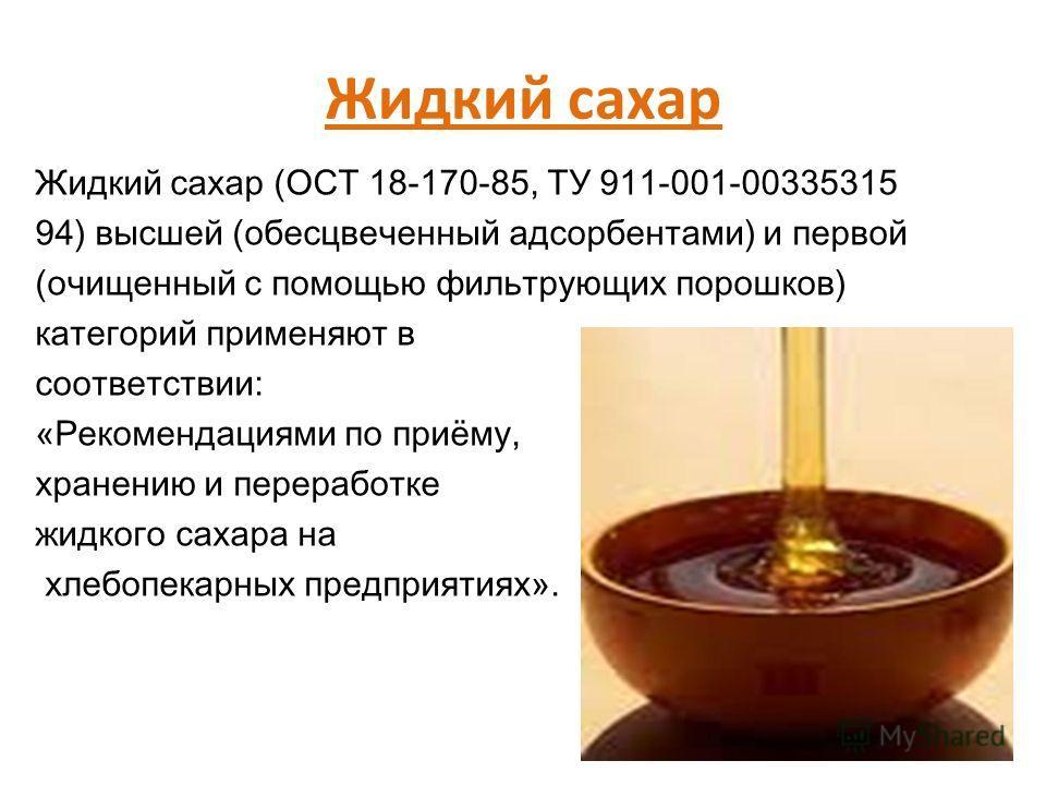 Жидкий сахар Жидкий сахар (ОСТ 18-170-85, ТУ 911-001-00335315 94) высшей (обесцвеченный адсорбентами) и первой (очищенный с помощью фильтрующих порошков) категорий применяют в соответствии: «Рекомендациями по приёму, хранению и переработке жидкого са