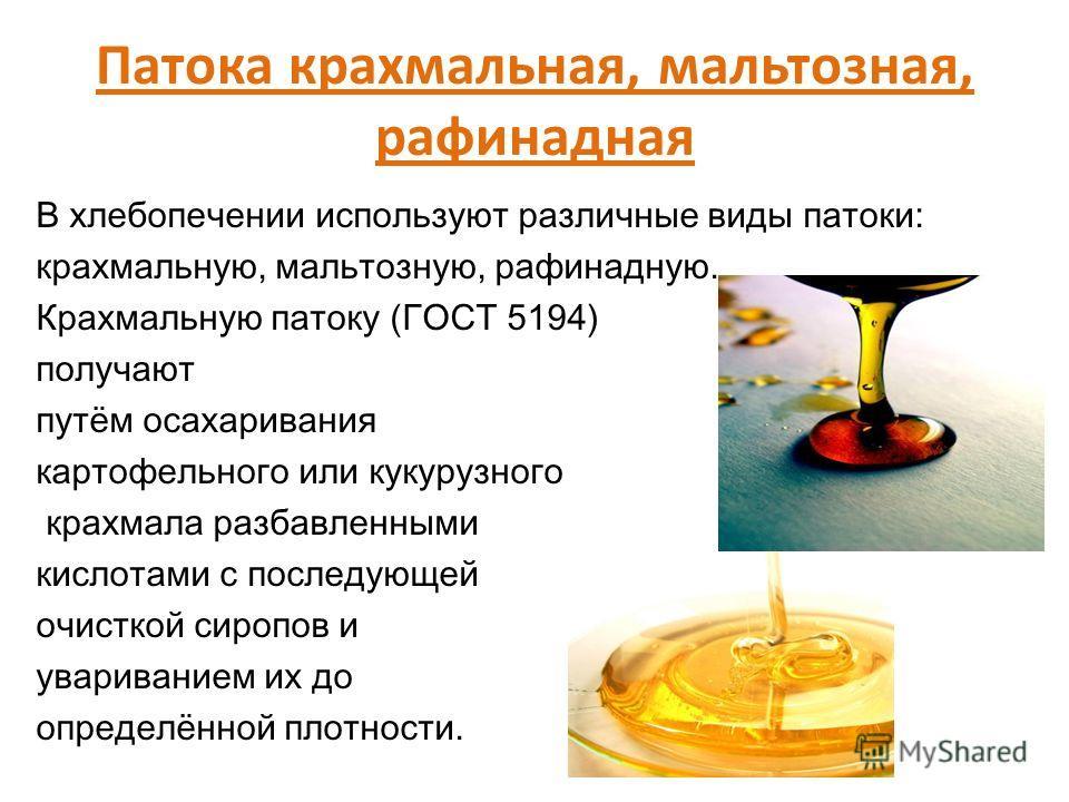 Патока крахмальная, мальтозная, рафинадная В хлебопечении используют различные виды патоки: крахмальную, мальтозную, рафинадную. Крахмальную патоку (ГОСТ 5194) получают путём осахаривания картофельного или кукурузного крахмала разбавленными кислотами