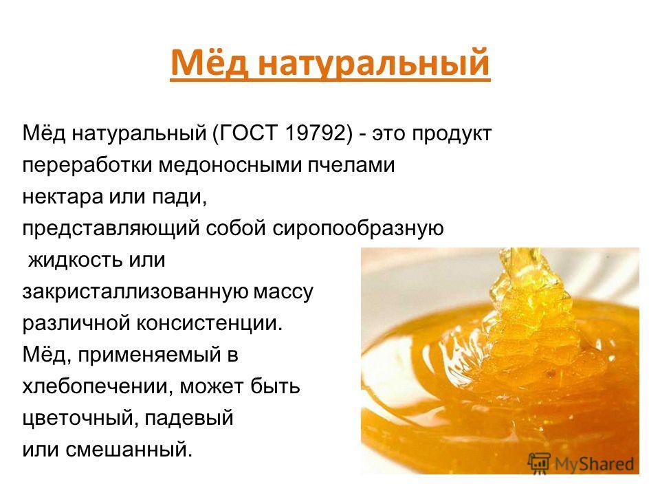 Мёд натуральный Мёд натуральный (ГОСТ 19792) - это продукт переработки медоносными пчелами нектара или пади, представляющий собой сиропообразную жидкость или закристаллизованную массу различной консистенции. Мёд, применяемый в хлебопечении, может быт