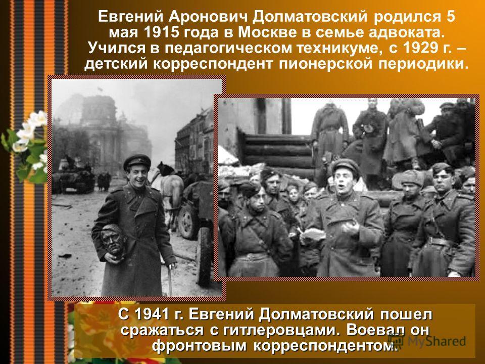 Евгений Аронович Долматовский родился 5 мая 1915 года в Москве в семье адвоката. Учился в педагогическом техникуме, с 1929 г. – детский корреспондент пионерской периодики. С 1941 г. Евгений Долматовский пошел сражаться с гитлеровцами. Воевал он фронт