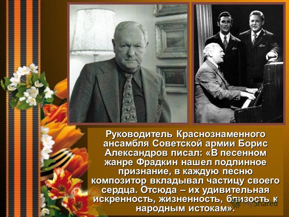 Руководитель Краснознаменного ансамбля Советской армии Борис Александров писал: «В песенном жанре Фрадкин нашел подлинное признание, в каждую песню композитор вкладывал частицу своего сердца. Отсюда – их удивительная искренность, жизненность, близост